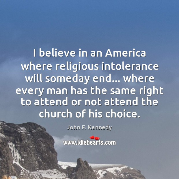 I believe in an America where religious intolerance will someday end… where John F. Kennedy Picture Quote