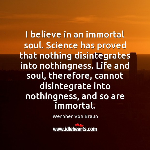 I believe in an immortal soul. Science has proved that nothing disintegrates Wernher Von Braun Picture Quote