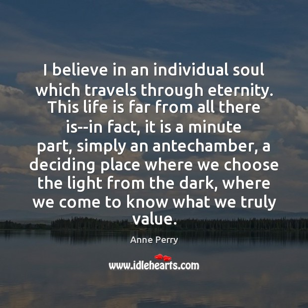 Image, I believe in an individual soul which travels through eternity. This life