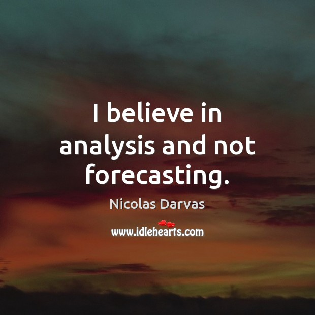 I believe in analysis and not forecasting. Image