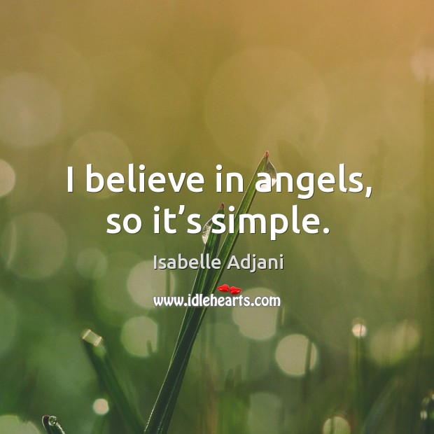 I believe in angels, so it's simple. Isabelle Adjani Picture Quote