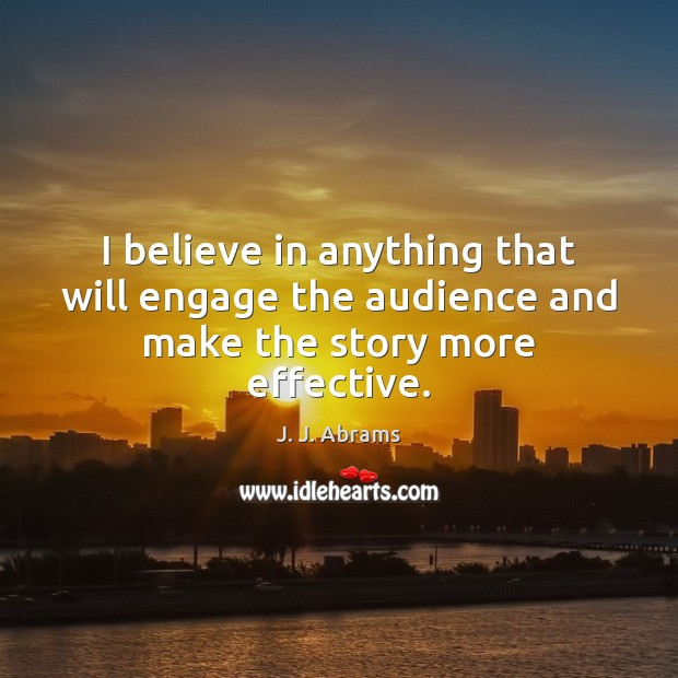 I believe in anything that will engage the audience and make the story more effective. Image