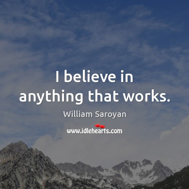 I believe in anything that works. William Saroyan Picture Quote