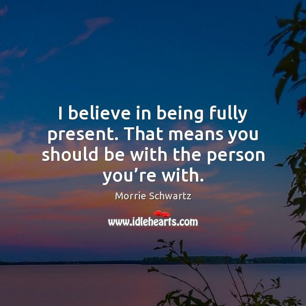 I believe in being fully present. That means you should be with the person you're with. Morrie Schwartz Picture Quote
