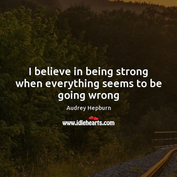 I believe in being strong when everything seems to be going wrong Being Strong Quotes Image