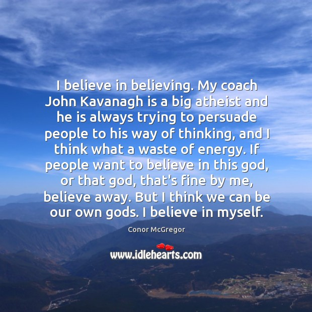 I believe in believing. My coach John Kavanagh is a big atheist Image