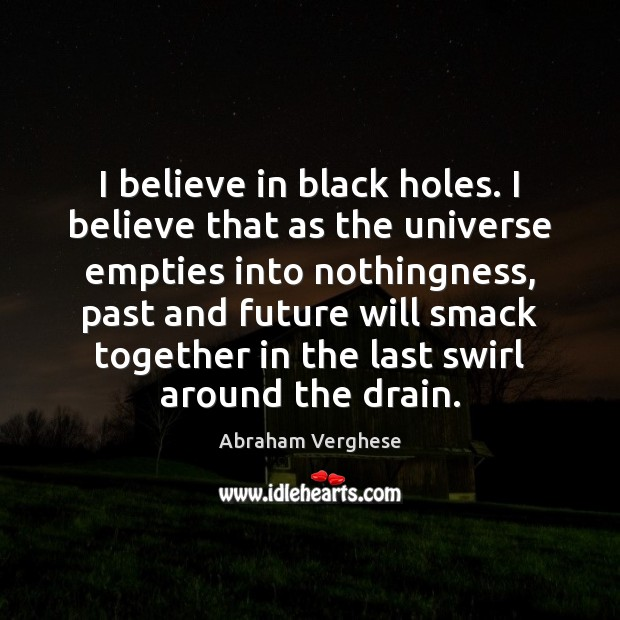 I believe in black holes. I believe that as the universe empties Abraham Verghese Picture Quote