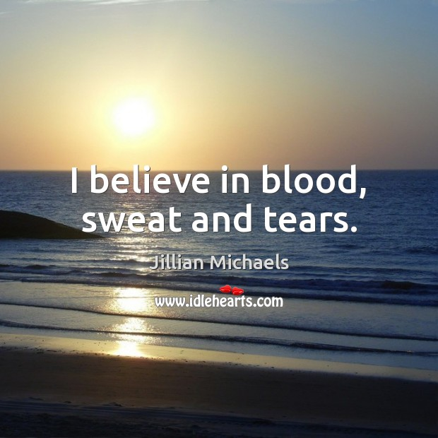Image, I believe in blood, sweat and tears.