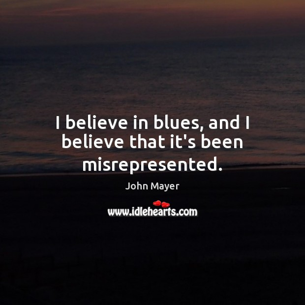 Image, I believe in blues, and I believe that it's been misrepresented.