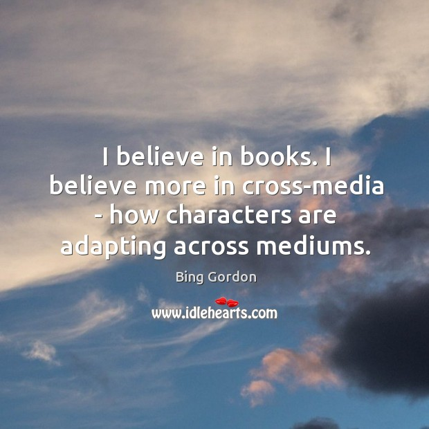 Image, I believe in books. I believe more in cross-media – how characters