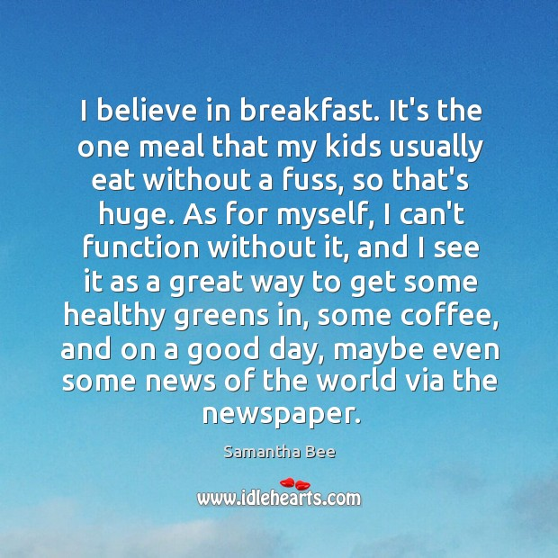 I believe in breakfast. It's the one meal that my kids usually Samantha Bee Picture Quote