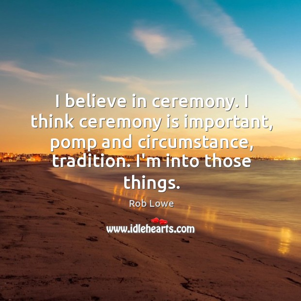 I believe in ceremony. I think ceremony is important, pomp and circumstance, Image