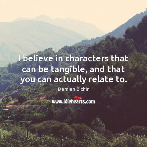 I believe in characters that can be tangible, and that you can actually relate to. Image