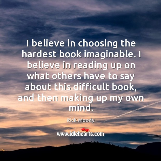I believe in choosing the hardest book imaginable. I believe in reading Rick Moody Picture Quote