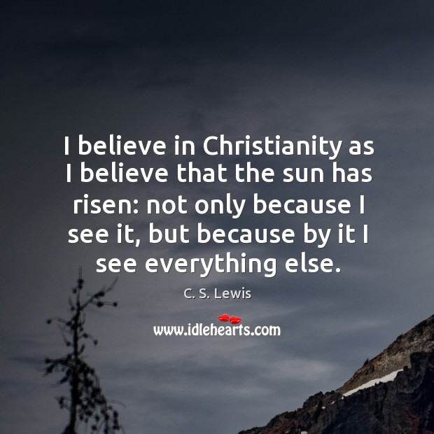 I believe in christianity as I believe that the sun has risen: not only because I see it Image