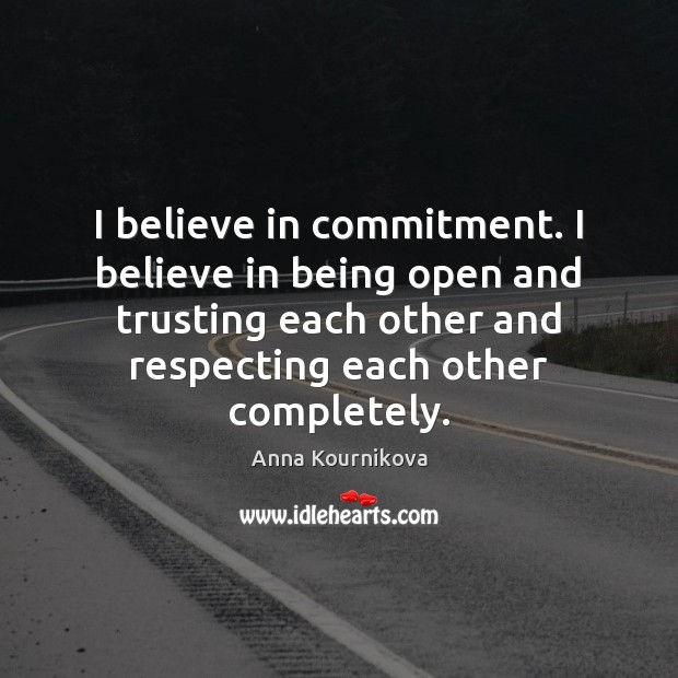 I believe in commitment. I believe in being open and trusting each Anna Kournikova Picture Quote