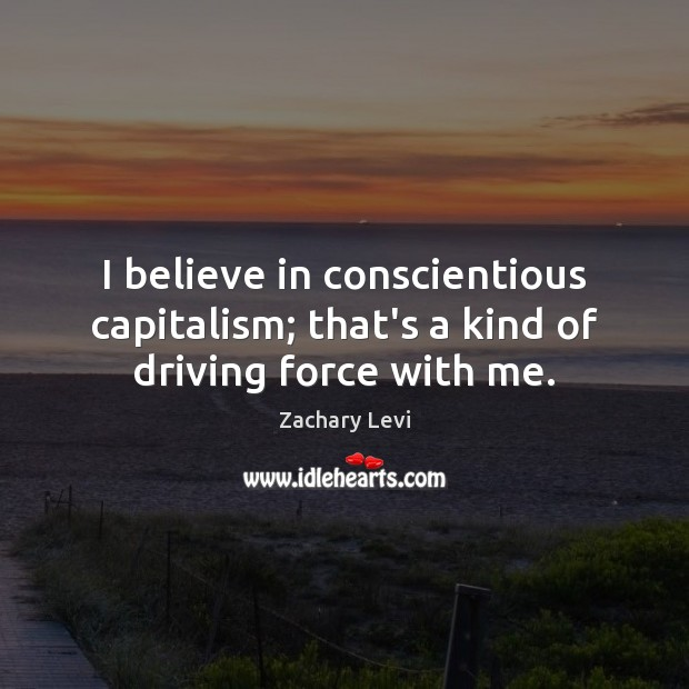 I believe in conscientious capitalism; that's a kind of driving force with me. Driving Quotes Image