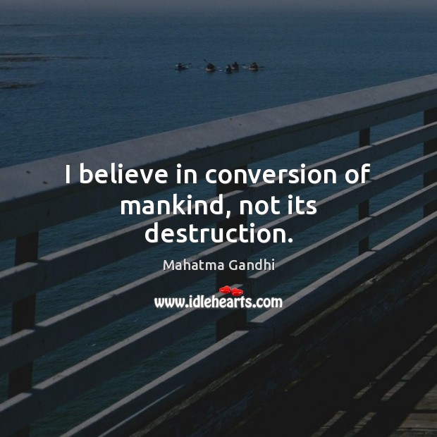 Image, I believe in conversion of mankind, not its destruction.