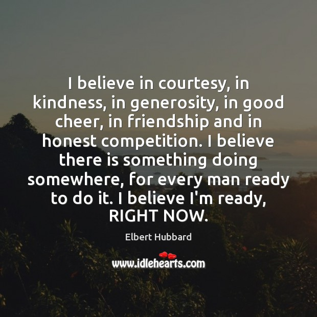 Image, I believe in courtesy, in kindness, in generosity, in good cheer, in