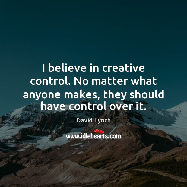 Image, I believe in creative control. No matter what anyone makes, they should