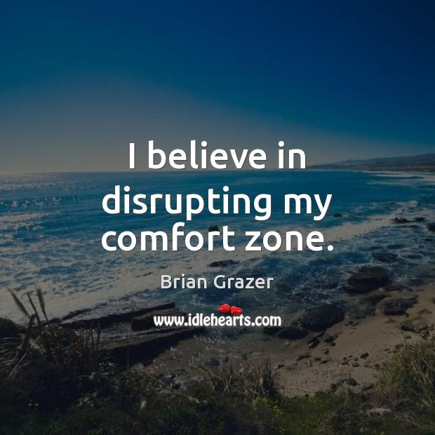 I believe in disrupting my comfort zone. Image