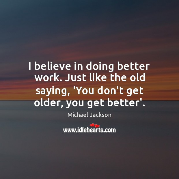 I believe in doing better work. Just like the old saying, 'You Image