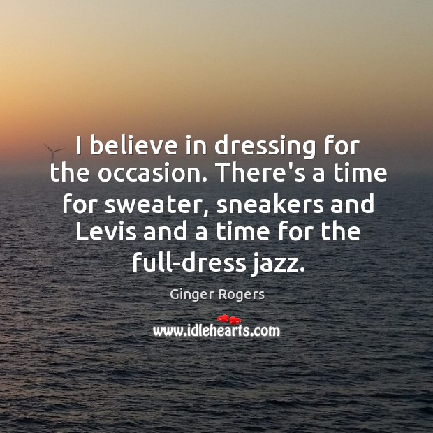 I believe in dressing for the occasion. There's a time for sweater, Ginger Rogers Picture Quote