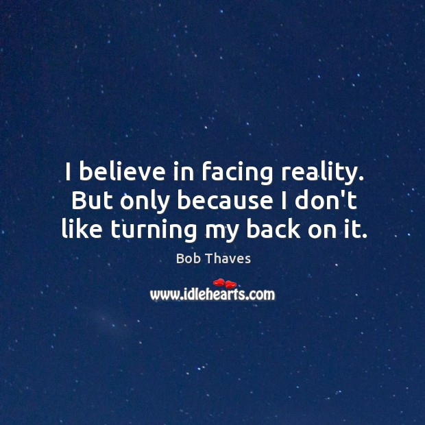 Image, I believe in facing reality. But only because I don't like turning my back on it.