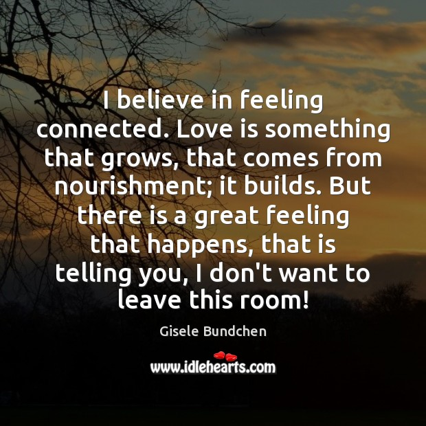 I believe in feeling connected. Love is something that grows, that comes Image