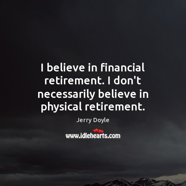 I believe in financial retirement. I don't necessarily believe in physical retirement. Image