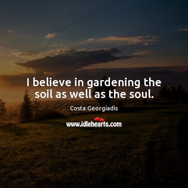 I believe in gardening the soil as well as the soul. Costa Georgiadis Picture Quote