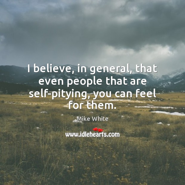 I believe, in general, that even people that are self-pitying, you can feel for them. Mike White Picture Quote