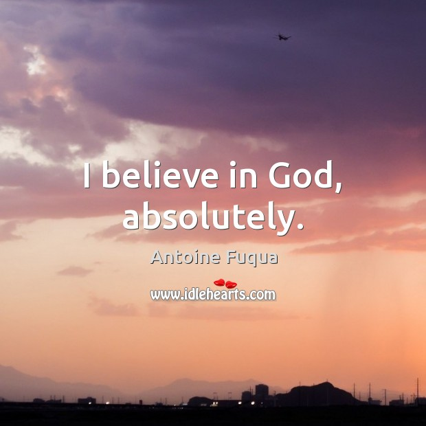 Image, I believe in God, absolutely.