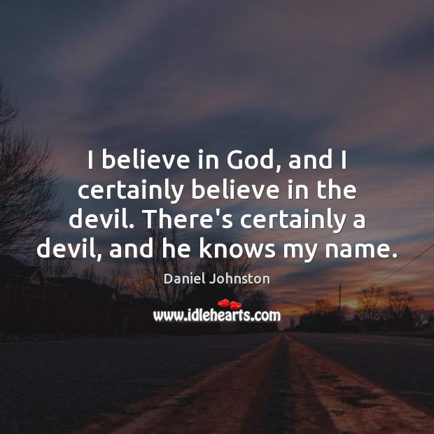 I believe in God, and I certainly believe in the devil. There's Believe in God Quotes Image