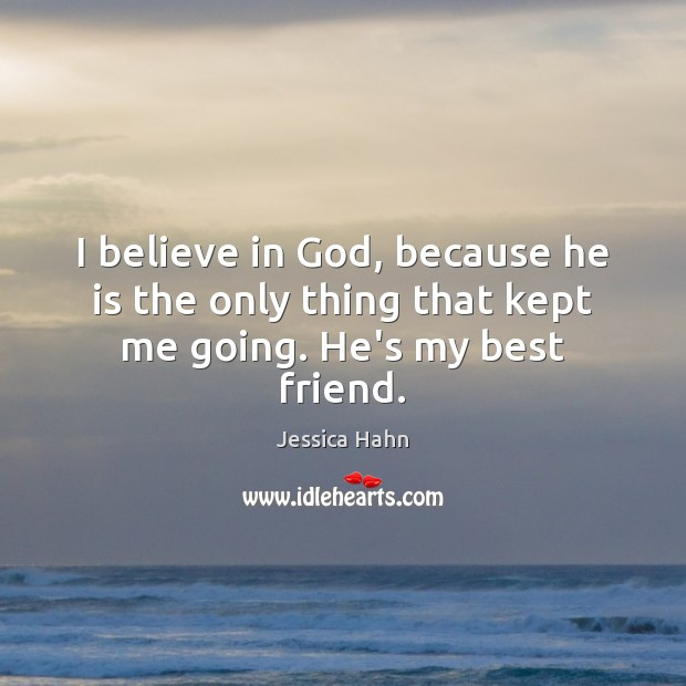 I believe in God, because he is the only thing that kept me going. He's my best friend. Believe in God Quotes Image