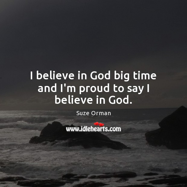 I believe in God big time and I'm proud to say I believe in God. Believe in God Quotes Image