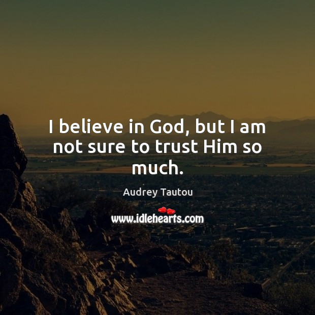 I believe in God, but I am not sure to trust Him so much. Believe in God Quotes Image