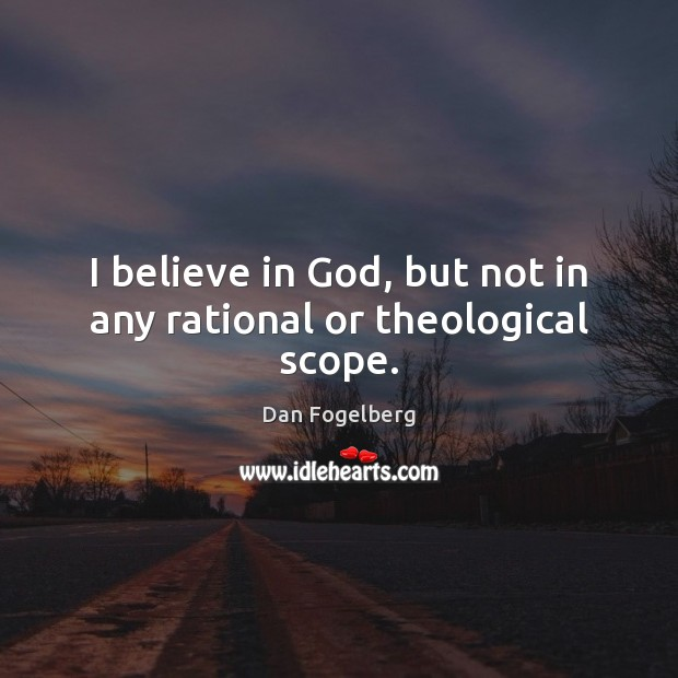 I believe in God, but not in any rational or theological scope. Believe in God Quotes Image