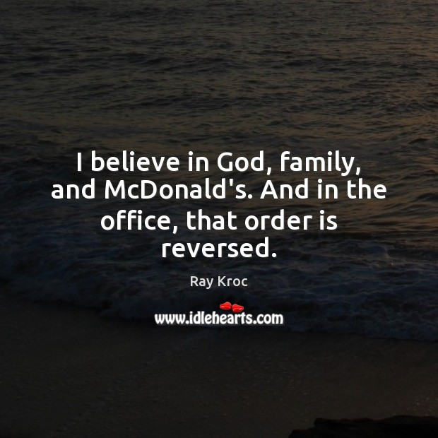I believe in God, family, and McDonald's. And in the office, that order is reversed. Believe in God Quotes Image