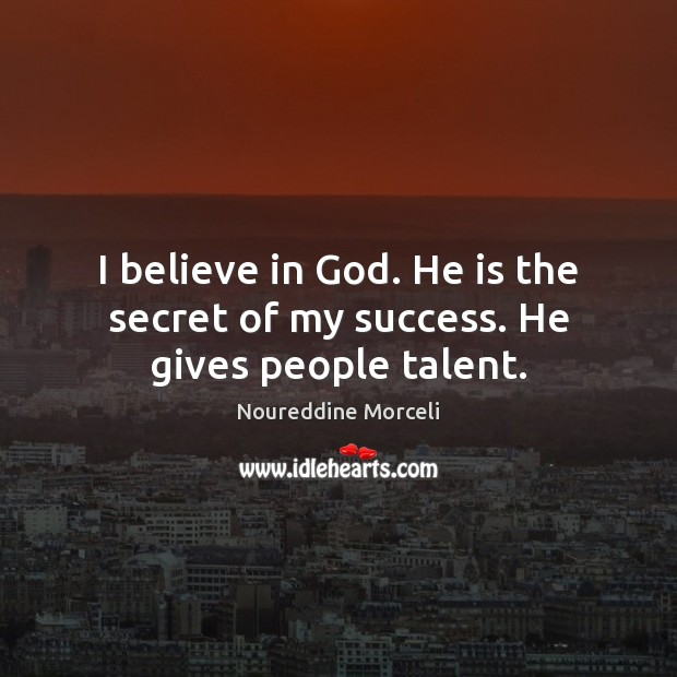 I believe in God. He is the secret of my success. He gives people talent. Believe in God Quotes Image