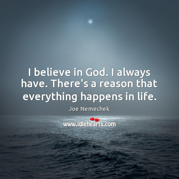 I believe in God. I always have. There's a reason that everything happens in life. Believe in God Quotes Image