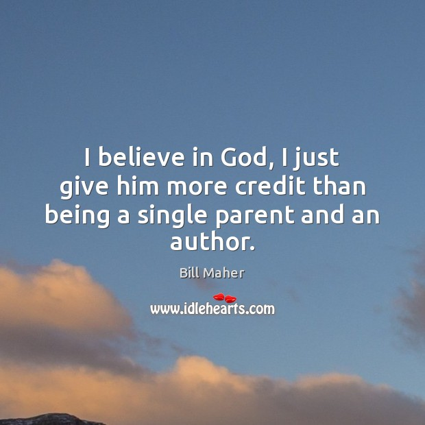 I believe in God, I just give him more credit than being a single parent and an author. Believe in God Quotes Image