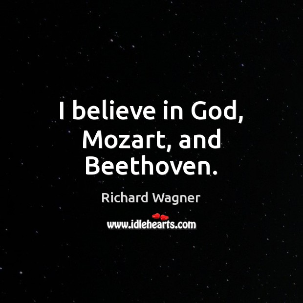 I believe in God, Mozart, and Beethoven. Believe in God Quotes Image