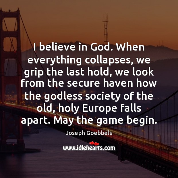 I believe in God. When everything collapses, we grip the last hold, Joseph Goebbels Picture Quote