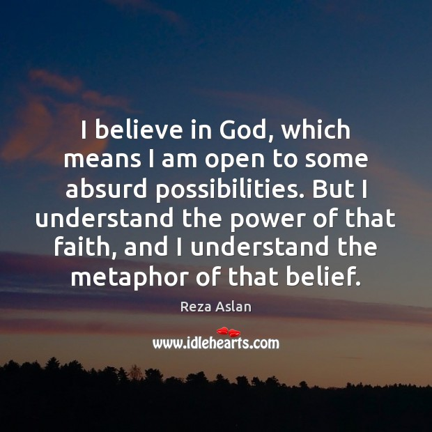 I believe in God, which means I am open to some absurd Reza Aslan Picture Quote
