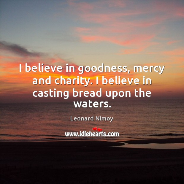 Image, I believe in goodness, mercy and charity. I believe in casting bread upon the waters.