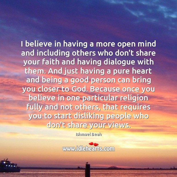 I believe in having a more open mind and including others who Ishmael Beah Picture Quote