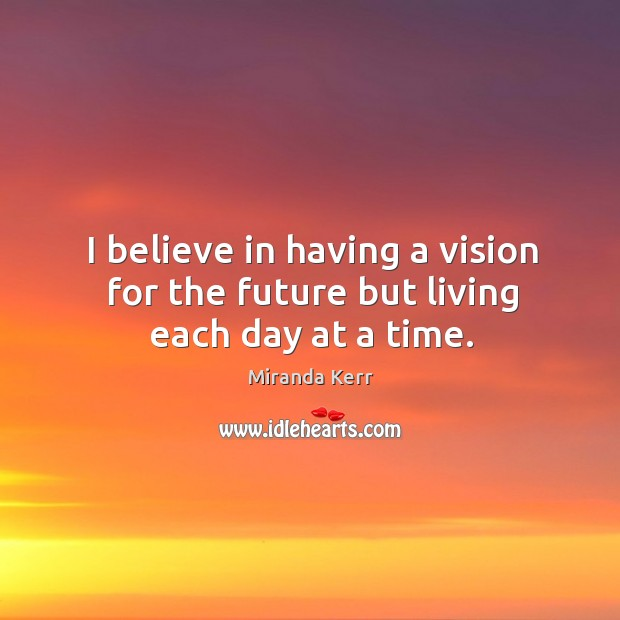 I Believe In Having A Vision For The Future But Living Each Day At A Time