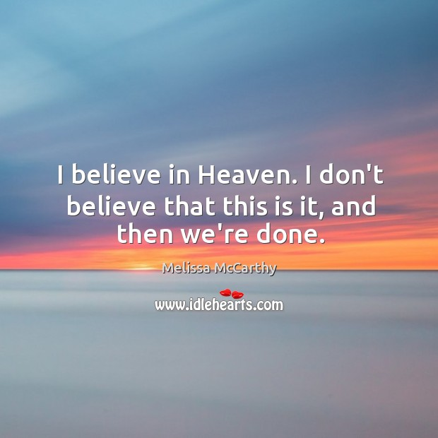Image, I believe in Heaven. I don't believe that this is it, and then we're done.