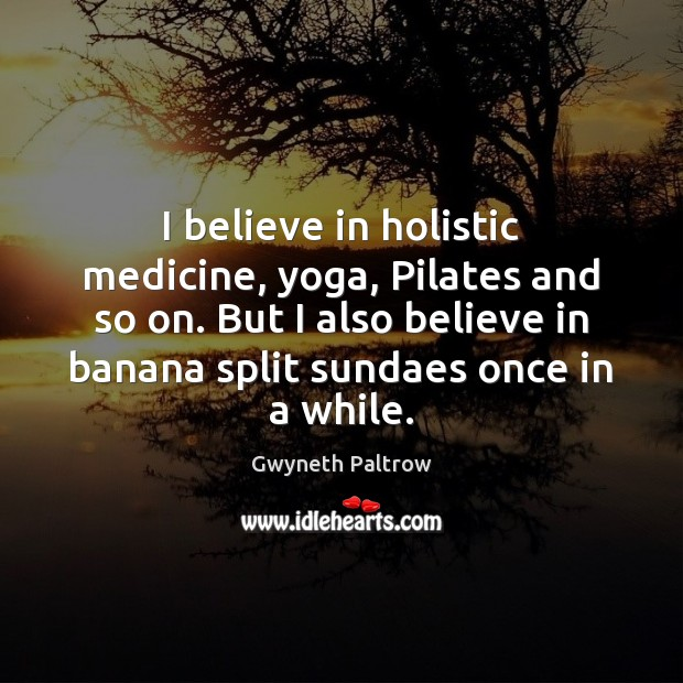 Image, I believe in holistic medicine, yoga, Pilates and so on. But I